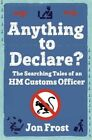 Anything to Declare?: The Searching Tales of an HM Customs Officer by Jon Frost (Paperback, 2015)