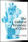 The Cultural Economy of Cities: Essays on the Geography of Image-producing Industries by Allen J. Scott (Paperback, 2000)
