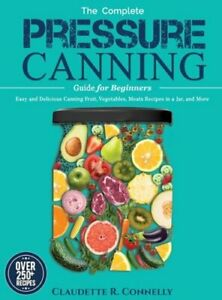 The Complete Pressure Canning Guide for Beginners: Over 250 Easy and Delicious