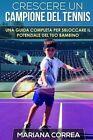 Crescere Un Campione del Tennis: Una Guida Completa Per Sbloccare Il Potenziale del Tuo Bambino by Mariana Correa (Paperback / softback, 2014)