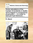 Some Calculations of the Number of Accidents or Deaths Which Happen in Consequence of Parturition ... in a Letter to Samuel Foart Simmons ... by R Bland (Paperback / softback, 2010)