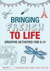 Bringing French to Life: Creative Activities for 5-11 by Catherine Watts, Hilary Phillips (Paperback, 2014)
