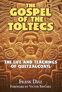 The Gospel of the Toltecs: The Life and Teachings of Quetzalcoatl by Frank Diaz