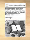 A Recommendation of Inoculation, According to Baron Dimsdale's Method. by John Morgan, MD, Frs, &C. Director-General of the Hospitals, and Physician in Chief of the American Army. by Senior Lecturer John Morgan (Paperback / softback, 2010)