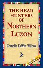 The Head Hunters of Northern Luzon by Cornelis DeWitt Willcox (Hardback, 2006)
