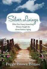 Silver Linings : What Five Ninety-Something Women Taught Me about Positive...