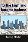 To the Bush and Back to Business by Glenn Martin (Paperback / softback, 2012)