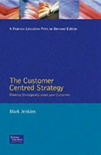 The Customer Centred Strategy: Thinking Strategic... by Jenkins, Mark. Paperback