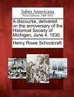 A Discourse, Delivered on the Anniversary of the Historical Society of Michigan, June 4, 1830. by Henry Rowe Schoolcraft (Paperback / softback, 2012)