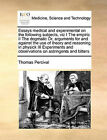 Essays Medical and Experimental on the Following Subjects, Viz I the Empiric II the Dogmatic Or, Arguments for and Against the Use of Theory and Reasoning in Physick III Experiments and Observations on Astringents and Bitters by Thomas Percival (Paperback / softback, 2010)