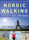 Nordic Walking: The New Way to Health, Fitness and Fun by Claire Walter (Paperback, 2009)