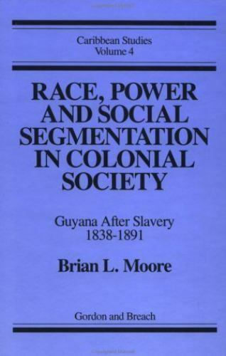 Race, Power and Social Segmentation in Colonial Society : Guyana after Slaver...