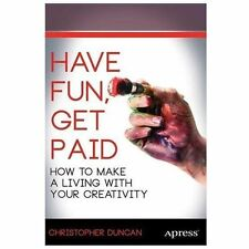 Have Fun, Get Paid : How to Make a Living with Your Creativity by Christopher...