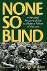 None So Blind: A Personal Failure Account of the Intelligence in Vietnam by George W. Allen (Hardback, 2001)