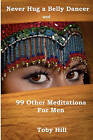 Never Hug a Belly Dancer: And 99 Other Meditations for Men by Toby Hill (Paperback / softback, 2010)