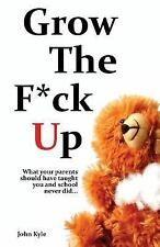 Grow the F*ck up: What Your Parents Should Have Taught You and School Never...