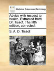 Advice with Respect to Health. Extracted from Dr. Tissot. the Fifth Edition, Corrected. by S A D Tissot (Paperback / softback, 2010)