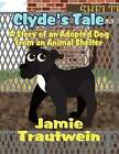 Clyde's Tale: A Story of an Adopted Dog from an Animal Shelter by Jamie Trautwein (Paperback / softback, 2012)