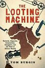 The Looting Machine : Warlords, Oligarchs, Corporations, Smugglers, and the Theft of Africa's Wealth by Tom Burgis (2015, Hardcover)