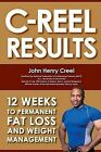 C-Reel Results: 12 Weeks to Permanent Fat Loss and Weight Management by John Henry Creel (Paperback / softback, 2008)