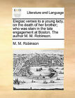 Elegiac Verses to a Young Lady, on the Death of Her Brother; Who Was Slain in the Late Engagement at Boston. the Author M. M. Robinson. by M M Robinson (Paperback / softback, 2010)