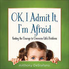 Ok, I Admit it, I'm Afraid: Finding the Courage to Overcome Life's Problems by Anthony DeStefano (Hardback, 2015)