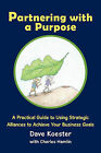 Partnering with a Purpose: A Practical Guide to Using Strategic Alliances to Achieve Your Business Goals by Dave Koester (Paperback, 2011)