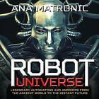 Robot Universe: Legendary Automatons and Androids from the Ancient World to the Distant Future by Ana Matronic (Hardback, 2015)