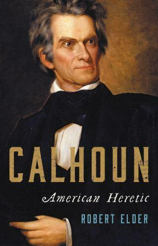 Calhoun : American Heretic by Robert Elder (2021, Hardcover)
