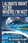 I Always Want to Be Where I'm Not: Successful Living with ADD and ADHD by Wes Crenshaw (Hardback, 2014)