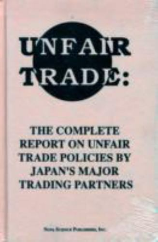 Unfair Trade : The Complete Report on Unfair Trade Policies by Japan's Major ...
