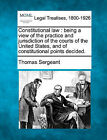 Constitutional Law: Being a View of the Practice and Jurisdiction of the Courts of the United States, and of Constitutional Points Decided. by Thomas Sergeant (Paperback / softback, 2010)