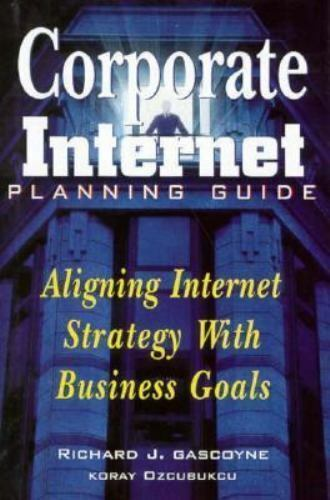 Corporate Internet Planning Guide: Aligning Internet Strategy With Business Goal