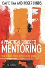 A Practical Guide to Mentoring: How to Help Others Achieve Their Goals by David Kay, Roger Hinds (Paperback, 2009)