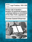 Home Rule in Taxation: Taxation of Personal Property: Address Before a Committee of the New York Legislature. by Thomas Gaskell Shearman (Paperback / softback, 2010)