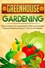 Greenhouse Gardening: Discover and Learn the Amazing Benefits of Why You Should Utilize Greenhouse Gardening Techniques to Yield Fruit and Vegetables by Sofia Sheverlene (Paperback / softback, 2015)