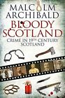 Bloody Scotland: Crime in 19th Century Scotland by Malcolm Archibald (Paperback, 2014)