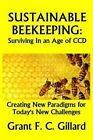 Sustainable Beekeeping: Surviving in an Age of CCD: Creating New Paradigms for Today's New Challenges by Grant F C Gillard (Paperback / softback, 2013)