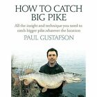 How to Catch Big Pike: All the Insight and Technique You Need to Catch Bigger Pike, Whatever the Location by Paul Gustafson (Hardback, 2016)