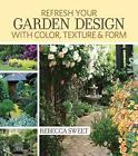 Freshen Up Your Garden Design with Color, Texture and Form: Real-Life Designs You Can Create by Rebecca Sweet (Paperback, 2013)