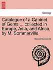 Catalogue of a Cabinet of Gems ... Collected in Europe, Asia, and Africa, by M. Sommerville. by Maxwell Sommerville (Paperback / softback, 2011)