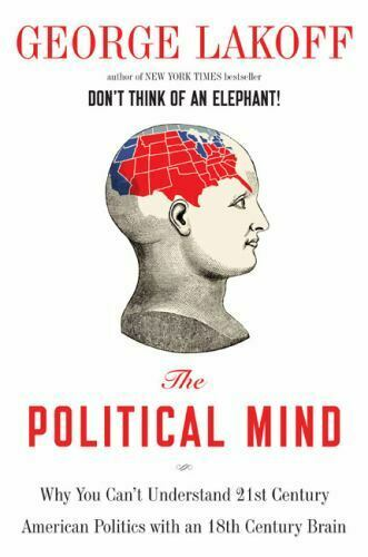 The Political Mind : Why You Can't Understand 21st-Century American Politics...