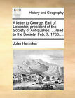 A Letter to George, Earl of Leicester, President of the Society of Antiquaries, ... Read to the Society, Feb. 7, 1788.... by John Henniker (Paperback / softback, 2010)