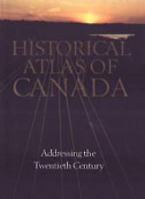 Historical Atlas of Canada: Volume III: Addressing the Twentieth Century: Addres