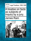 A Treatise on Facts as Subjects of Inquiry by a Jury. by James RAM (Paperback / softback, 2010)