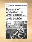 Elements of Fortification. by Lewis Lochee, ... by Lewis Lochee, Lewis Loche (Paperback / softback, 2010)