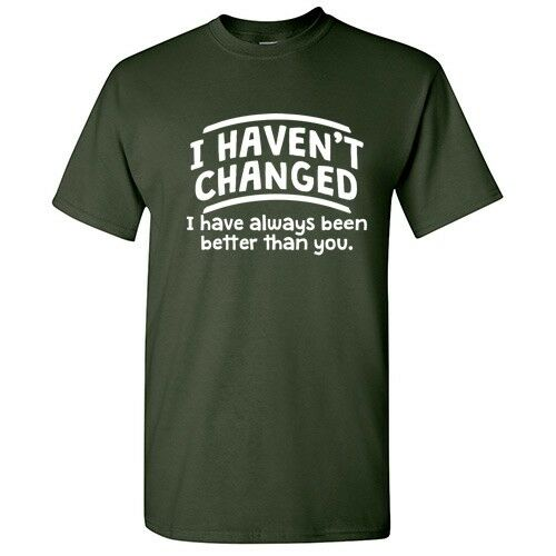 I Haven/'t Changed Sarcastic Cool Graphic Gift Idea Adult Humor Funny T Shirt