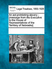 An ACT Prohibiting Slavery: [Message from the Executive to the House of Representatives of the Territory of Nebraska] by Gale, Making of Modern Law (Paperback / softback, 2011)