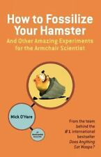 How to Fossilize Your Hamster: And Other Amazing Experiments for the Armchair S