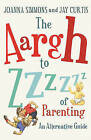 The Aargh to Zzzz of Parenting: An Alternative Guide by Jay Curtis, Joanna Simmons (Paperback, 2010)